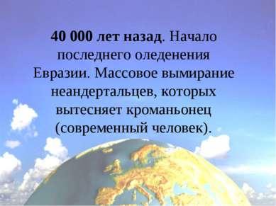 40 000 лет назад. Начало последнего оледенения Евразии. Массовое вымирание не...