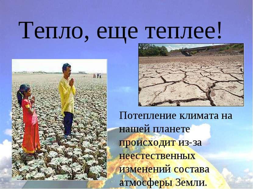 Тепло, еще теплее! Потепление климата на нашей планете происходит из-за неест...
