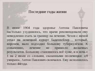 Последние годы жизни В июне 1904 года здоровье Антона Павловича настолько уху...