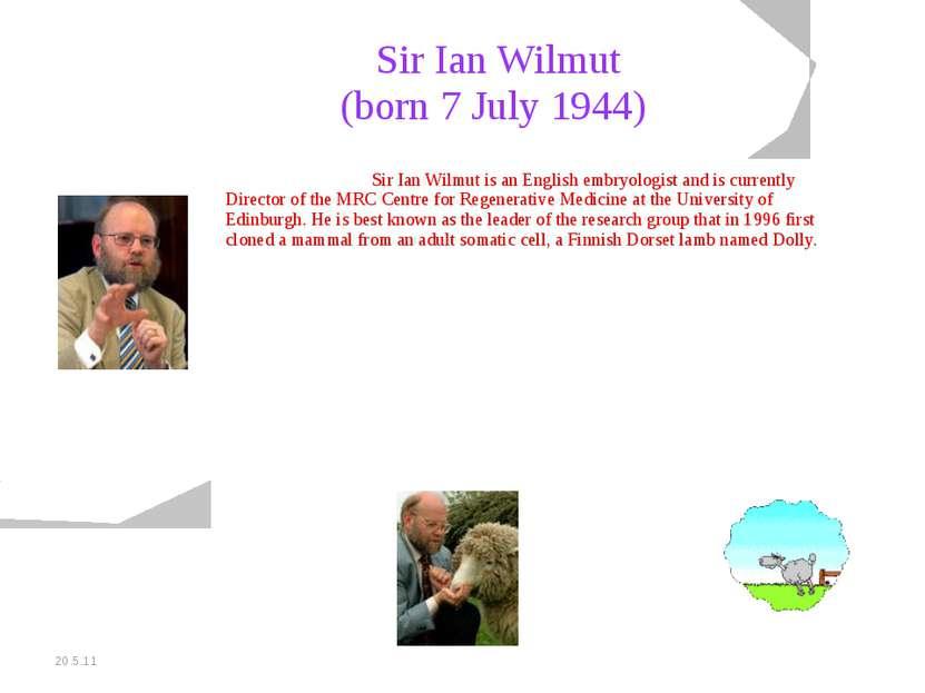 20.5.11 Sir Ian Wilmut (born 7 July 1944) Sir Ian Wilmut is an English embryo...