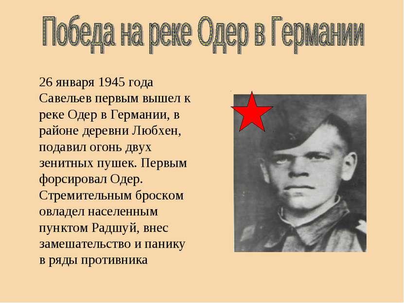26 января 1945 года Савельев первым вышел к реке Одер в Германии, в районе де...
