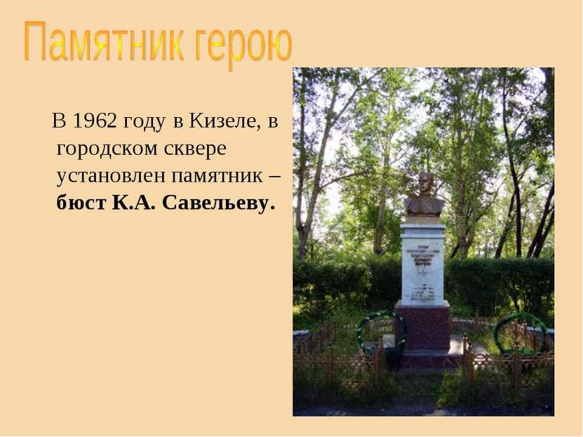 В 1962 году в Кизеле, в городском сквере установлен памятник – бюст К.А. Саве...