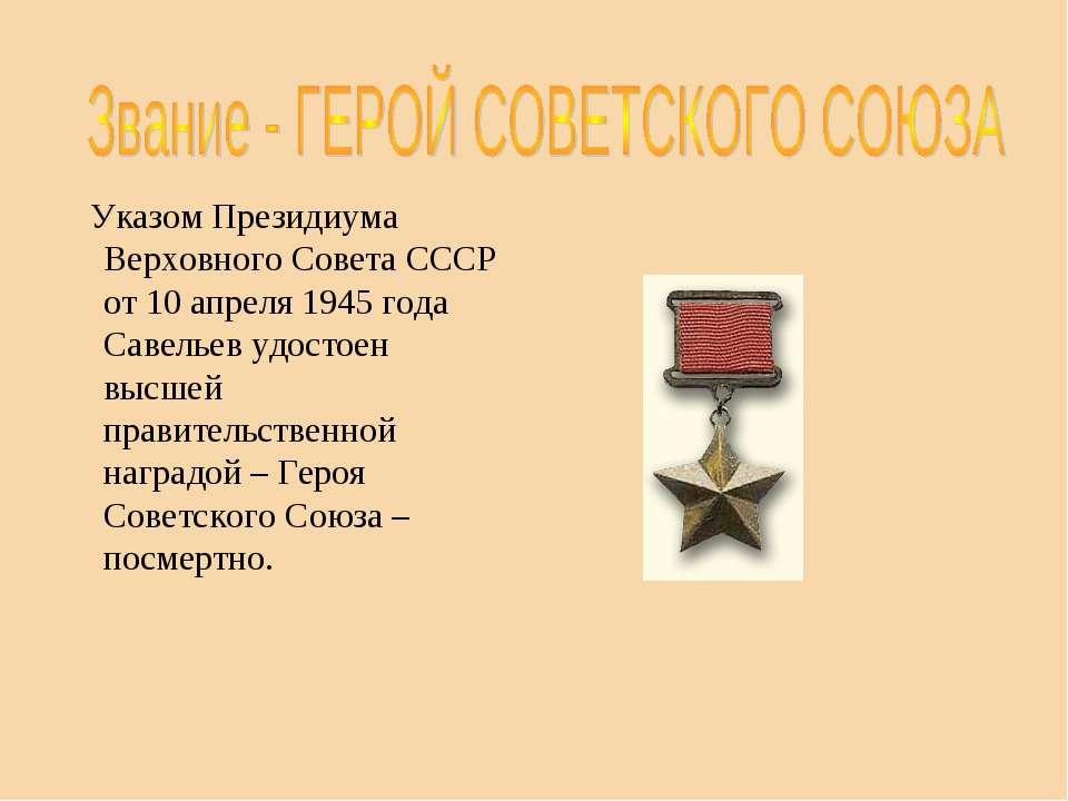 Указом Президиума Верховного Совета СССР от 10 апреля 1945 года Савельев удос...