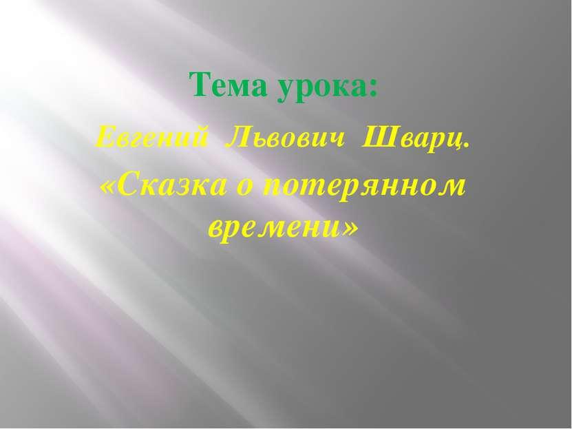 Тема урока: Евгений Львович Шварц. «Сказка о потерянном времени»