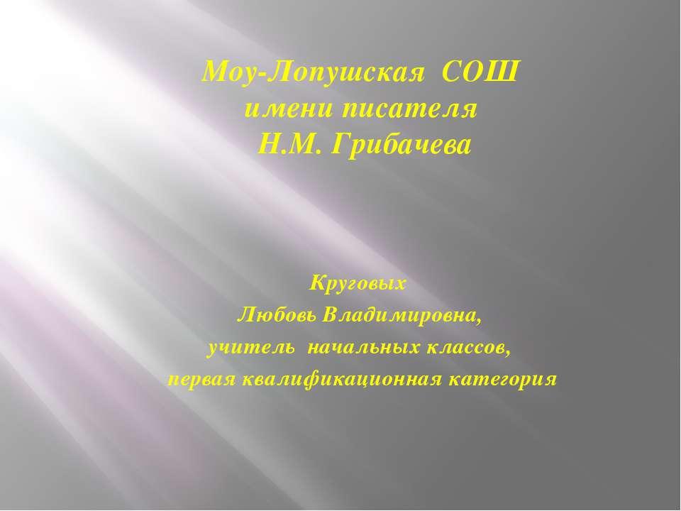 Моу-Лопушская СОШ имени писателя Н.М. Грибачева Круговых Любовь Владимировна,...