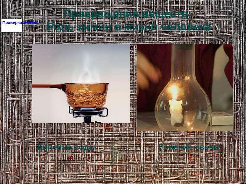 Проверка знаний Превращения веществ. Роль химии в жизни человека Кипение воды...