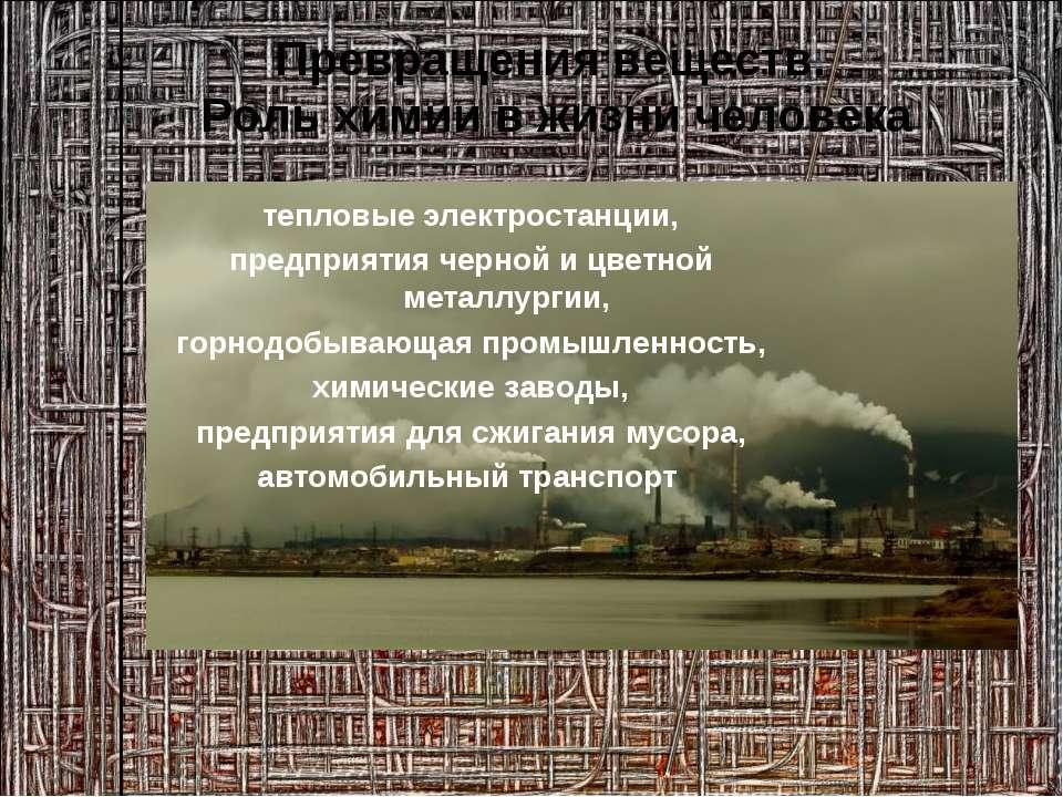 Превращения веществ. Роль химии в жизни человека тепловые электростанции, пре...