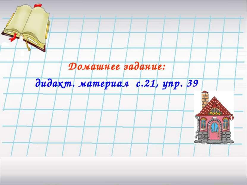 Домашнее задание: дидакт. материал с.21, упр. 39