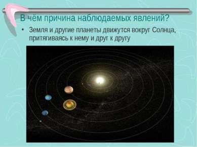 В чём причина наблюдаемых явлений? Земля и другие планеты движутся вокруг Сол...