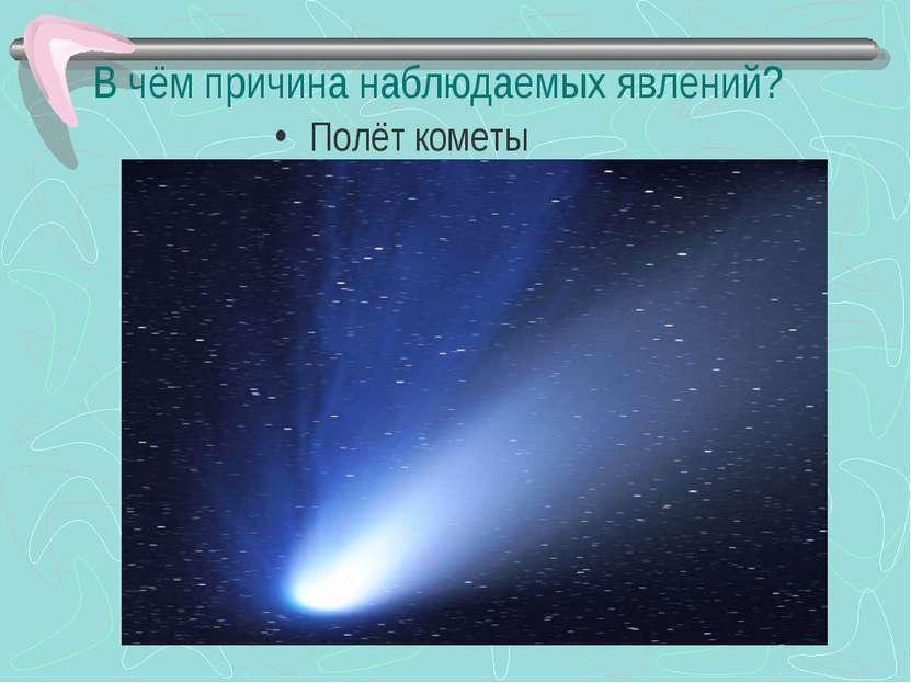 В чём причина наблюдаемых явлений? Полёт кометы