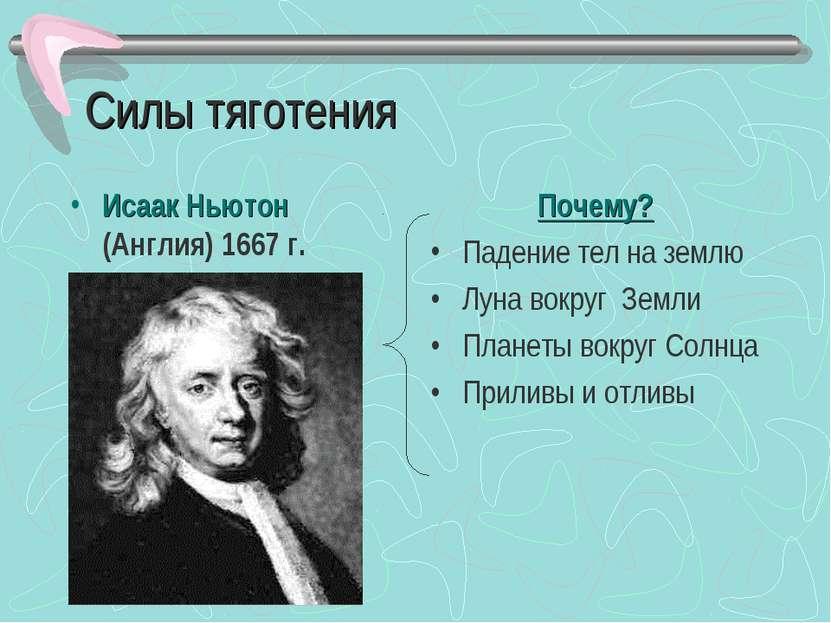 Силы тяготения Исаак Ньютон (Англия) 1667 г. Почему? Падение тел на землю Лун...