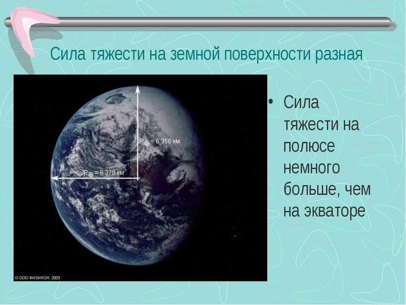 Сила тяжести на земной поверхности разная Сила тяжести на полюсе немного боль...