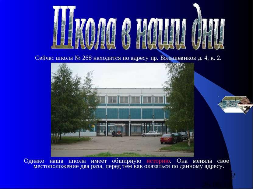 Сейчас школа № 268 находится по адресу пр. Большевиков д. 4, к. 2. Однако наш...