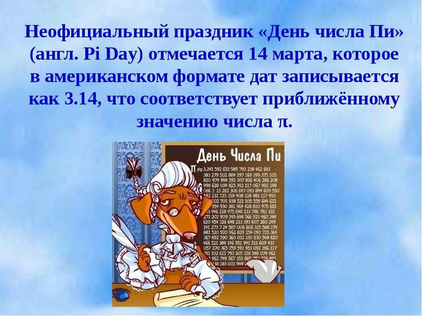 Неофициальный праздник «День числа Пи» (англ. Pi Day) отмечается 14 марта, ко...