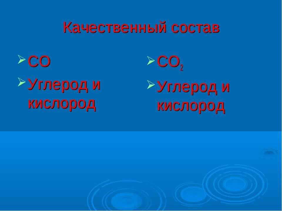 Качественный состав СО Углерод и кислород СО2 Углерод и кислород