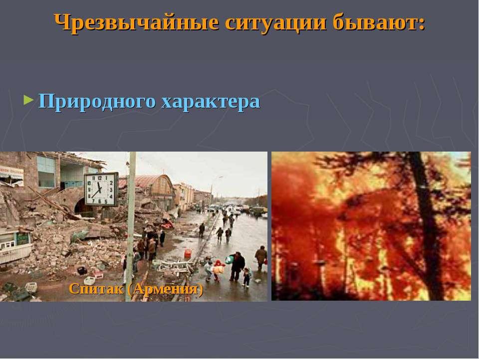 Чрезвычайные ситуации бывают: Природного характера Спитак (Армения)