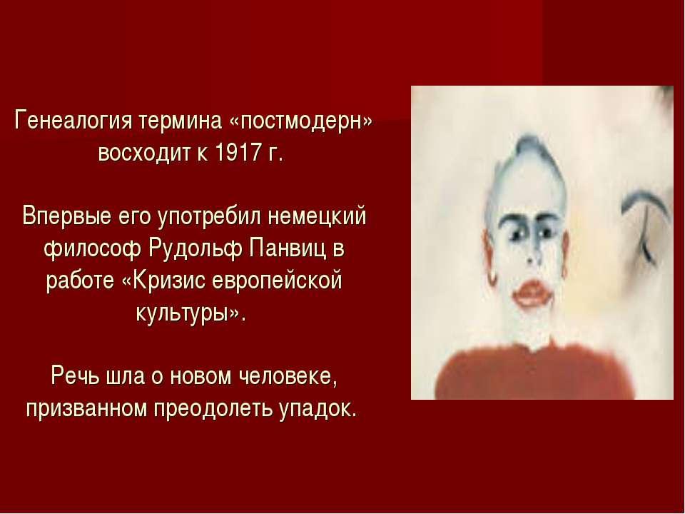 Генеалогия термина «постмодерн» восходит к 1917 г. Впервые его употребил неме...