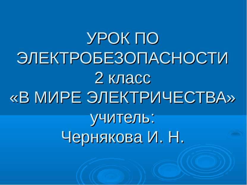 УРОК ПО ЭЛЕКТРОБЕЗОПАСНОСТИ 2 класс «В МИРЕ ЭЛЕКТРИЧЕСТВА» учитель: Чернякова...