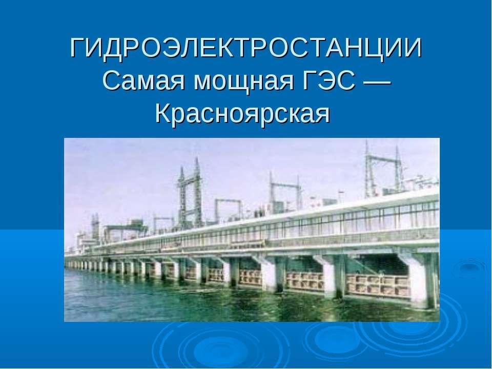 ГИДРОЭЛЕКТРОСТАНЦИИ Самая мощная ГЭС — Красноярская