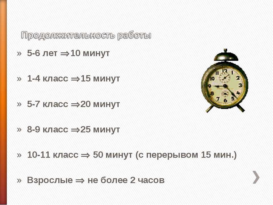 5-6 лет 10 минут 1-4 класс 15 минут 5-7 класс 20 минут 8-9 класс 25 минут 10-...