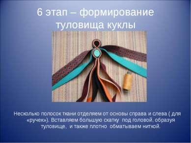 6 этап – формирование туловища куклы Несколько полосок ткани отделяем от осно...