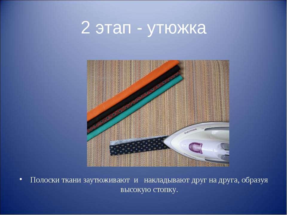 2 этап - утюжка Полоски ткани заутюживают и накладывают друг на друга, образу...