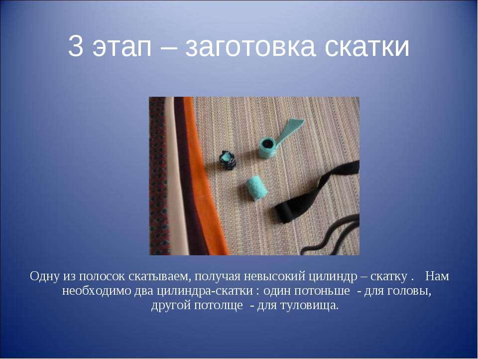 3 этап – заготовка скатки Одну из полосок скатываем, получая невысокий цилинд...
