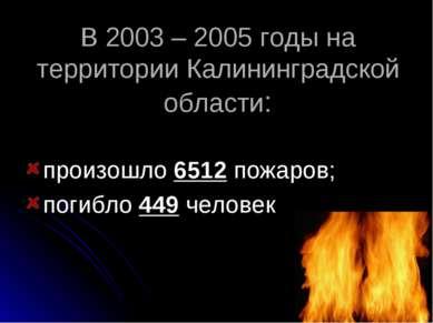 В 2003 – 2005 годы на территории Калининградской области: произошло 6512 пожа...