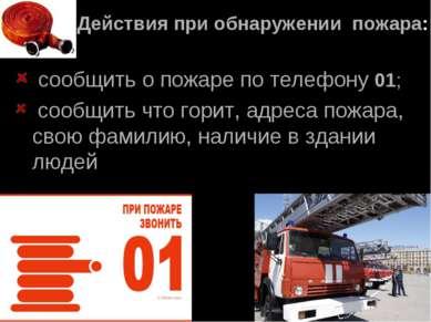 Действия при обнаружении пожара: сообщить о пожаре по телефону 01; сообщить ч...