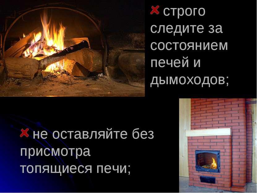 не оставляйте без присмотра топящиеся печи; строго следите за состоянием пече...