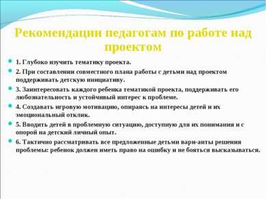 Рекомендации педагогам по работе над проектом 1. Глубоко изучить тематику про...
