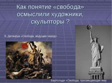 Как понятие «свобода» осмыслили художники, скульпторы ? Э. Делакруа «Свобода,...