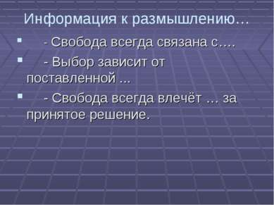 Информация к размышлению… - Свобода всегда связана с…. - Выбор зависит от пос...