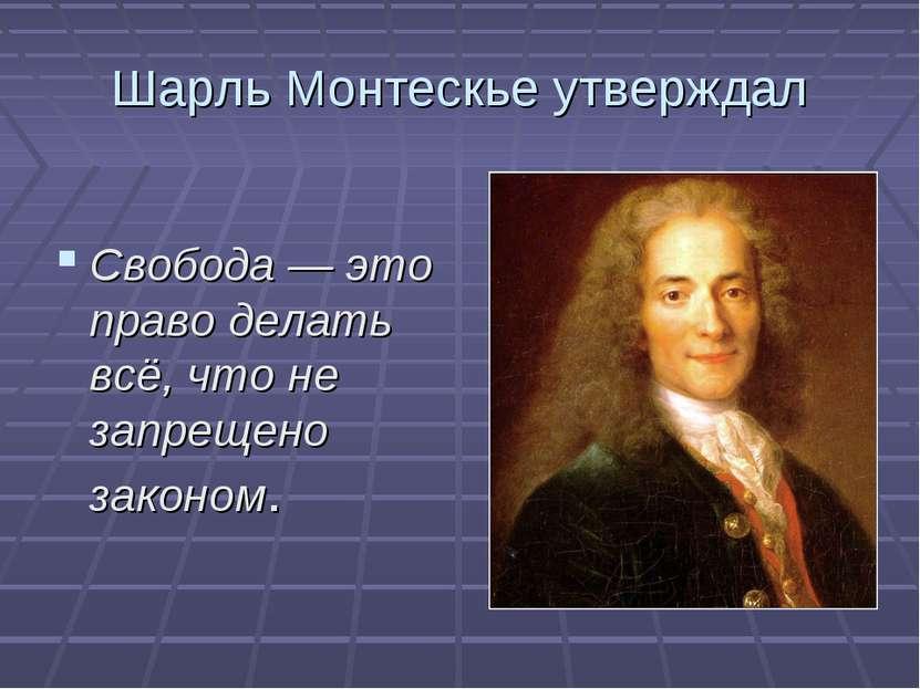 Шарль Монтескье утверждал Свобода — это право делать всё, что не запрещено за...