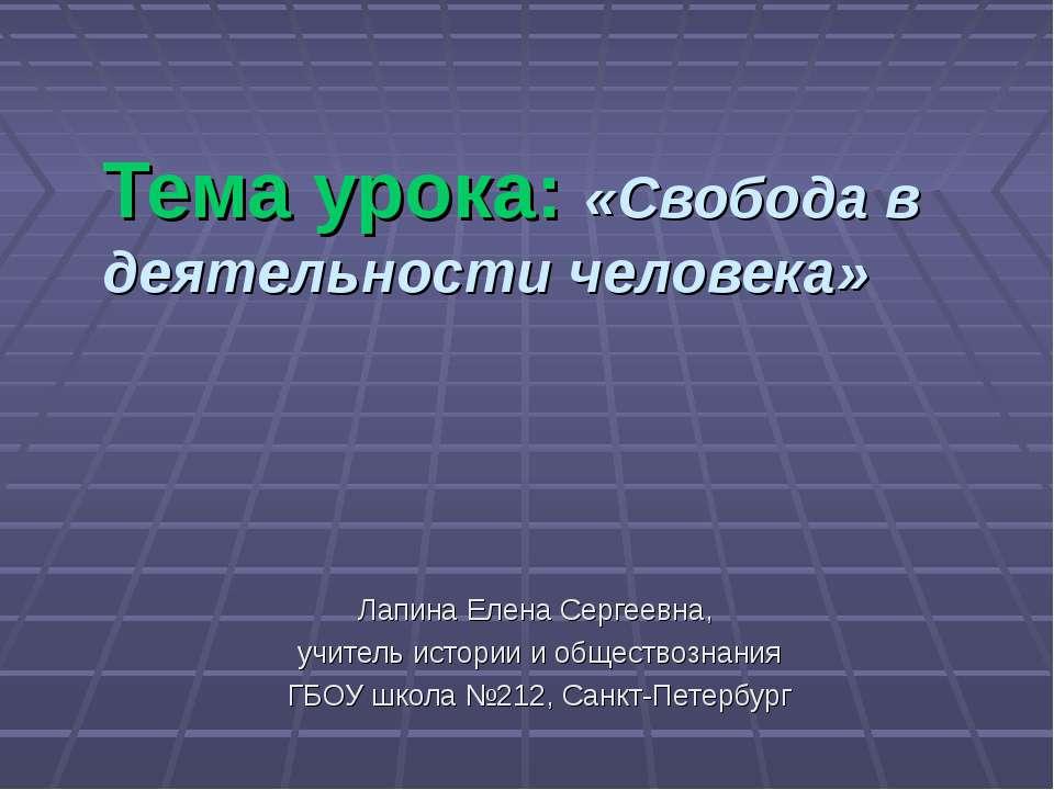 Тема урока: «Свобода в деятельности человека» Лапина Елена Сергеевна, учитель...