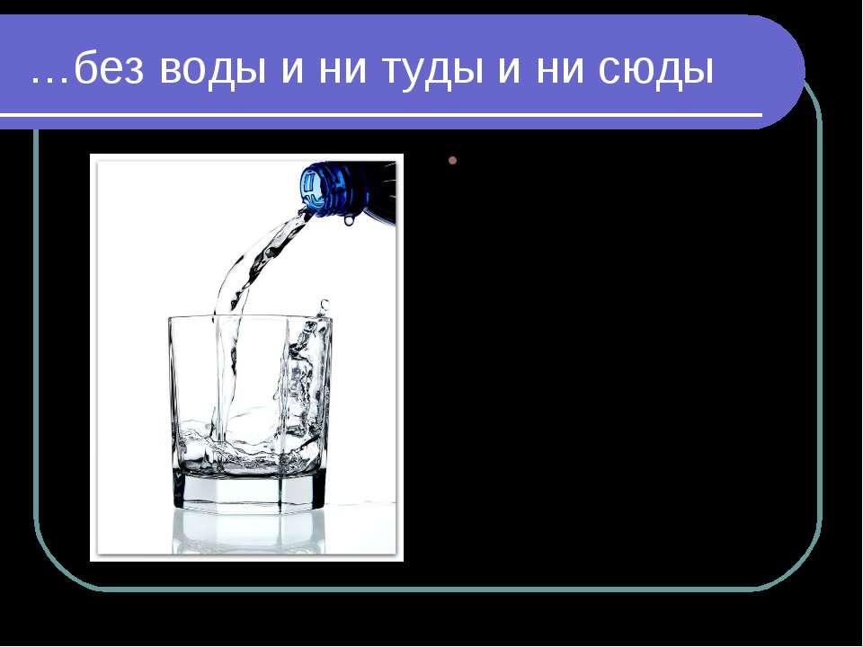 …без воды и ни туды и ни сюды Вода — единственная на Земле жидкость, которой ...