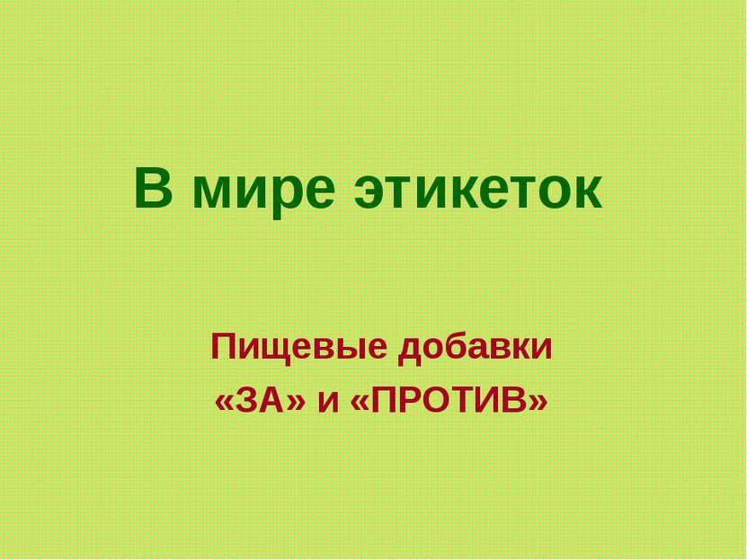В мире этикеток Пищевые добавки «ЗА» и «ПРОТИВ»