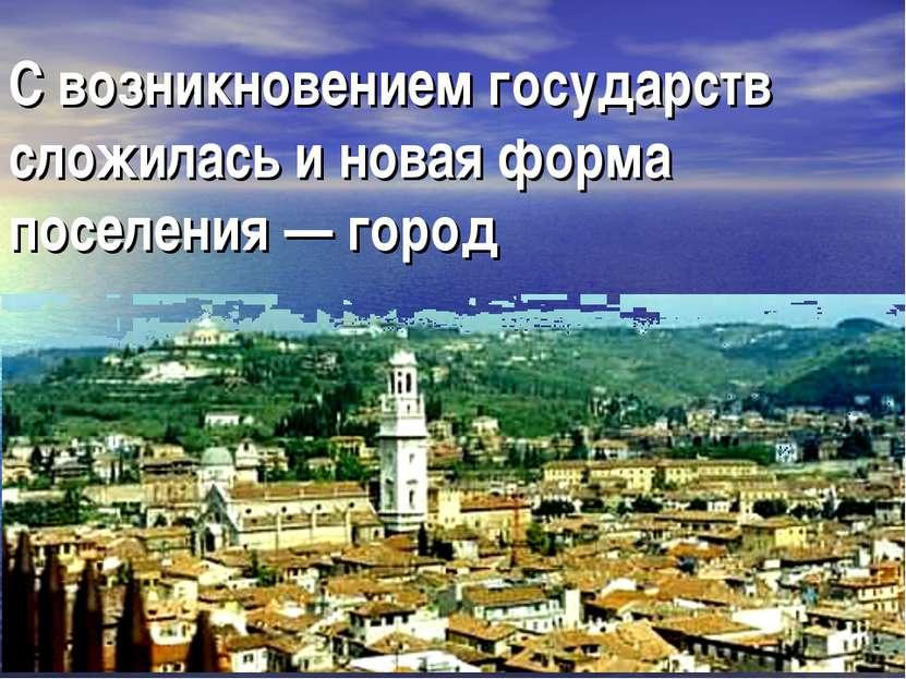 С возникновением государств сложилась и новая форма поселения — город
