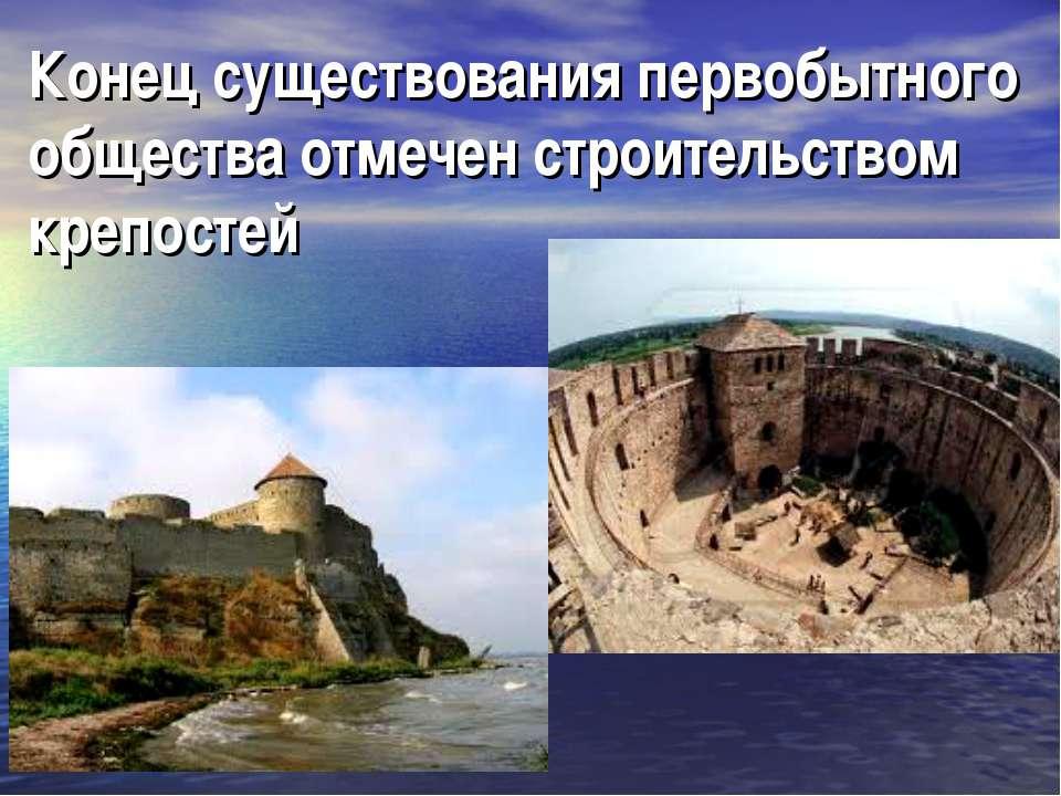 Конец существования первобытного общества отмечен строительством крепостей
