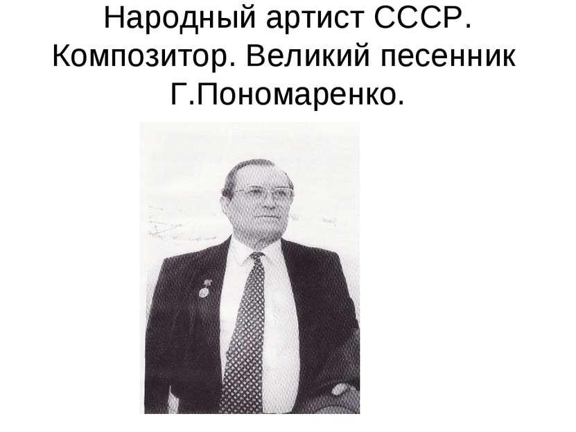 Народный артист СССР. Композитор. Великий песенник Г.Пономаренко.