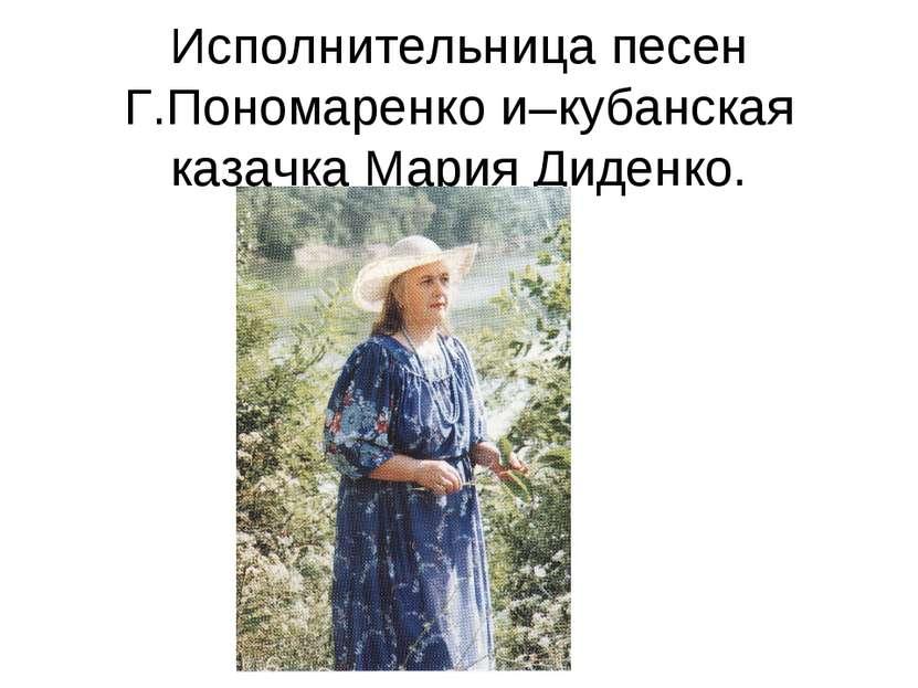 Исполнительница песен Г.Пономаренко и–кубанская казачка Мария Диденко.