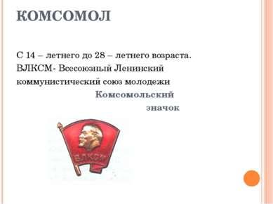 КОМСОМОЛ С 14 – летнего до 28 – летнего возраста. ВЛКСМ- Всесоюзный Ленинский...