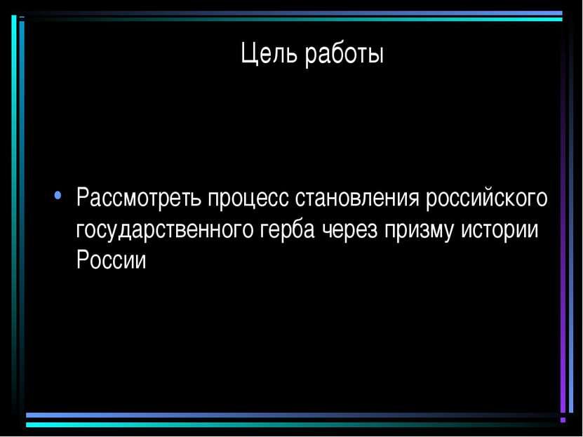 Цель работы Рассмотреть процесс становления российского государственного герб...