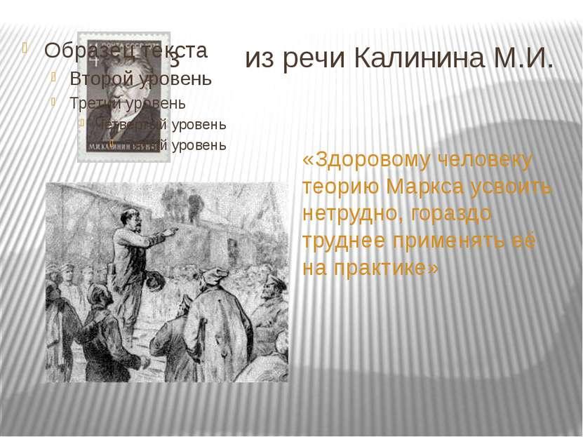 Из из речи Калинина М.И. «Здоровому человеку теорию Маркса усвоить нетрудно, ...