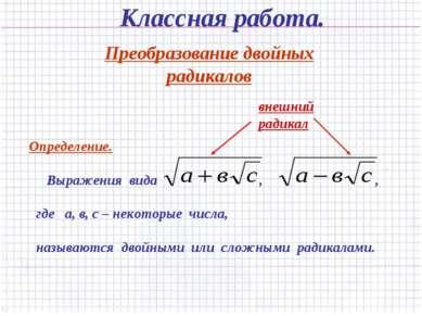 Классная работа. Преобразование двойных радикалов Определение. Выражения вида...