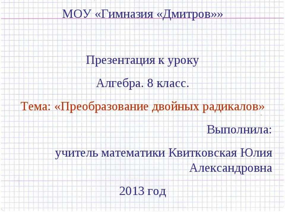 МОУ «Гимназия «Дмитров»» Презентация к уроку Алгебра. 8 класс. Тема: «Преобра...