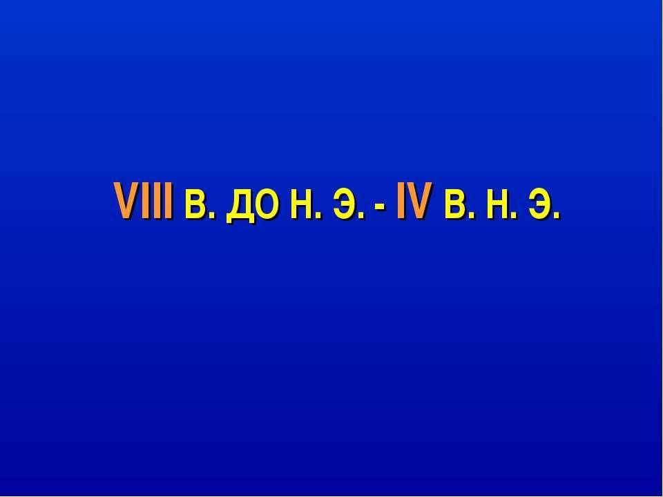 VIII В. ДО Н. Э. - IV В. Н. Э.