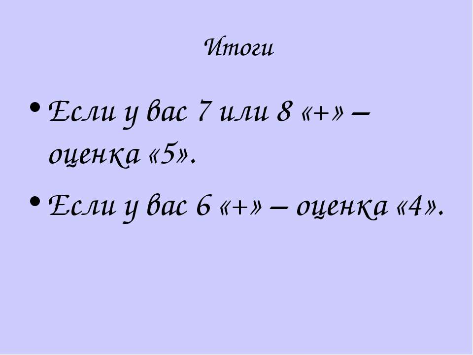 Итоги Если у вас 7 или 8 «+» – оценка «5». Если у вас 6 «+» – оценка «4».