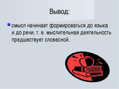Вывод: смысл начинает формироваться до языка и до речи, т. е. мыслительная де...