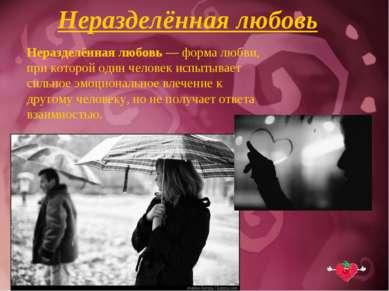 Неразделённая любовь Неразделённая любовь — форма любви, при которой один чел...